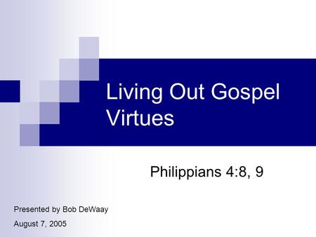 Living Out Gospel Virtues Philippians 4:8, 9 Presented by Bob DeWaay August 7, 2005.