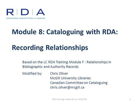 Module 8: Cataloguing with RDA: Recording Relationships Based on the LC RDA Training Module F : Relationships in Bibliographic and Authority Records Modified.
