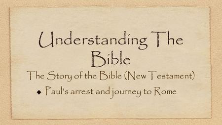 Understanding The Bible The Story of the Bible (New Testament) Paul's arrest and journey to Rome.