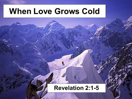 When Love Grows Cold Revelation 2:1-5. To the angel of the church of Ephesus write, 'These things says He who holds the seven stars in His right hand,