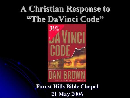"A Christian Response to ""The DaVinci Code"" Forest Hills Bible Chapel 21 May 2006."