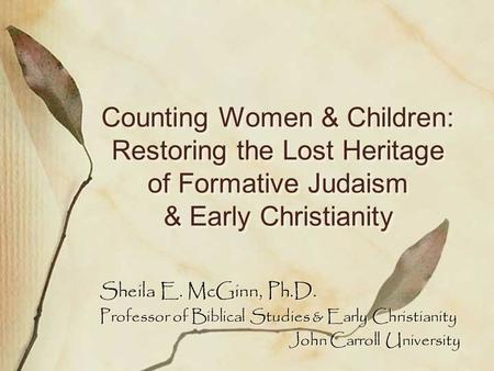 Counting Women & Children: Restoring the Lost Heritage of Formative Judaism & Early Christianity Sheila E. McGinn, Ph.D. Professor of Biblical Studies.