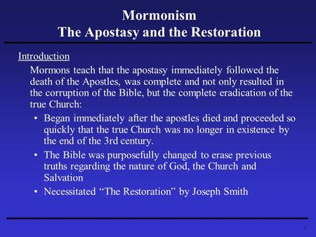 1 Mormonism The Apostasy and the Restoration Introduction Mormons teach that the apostasy immediately followed the death of the Apostles, was complete.