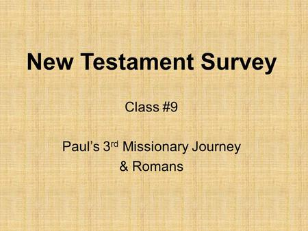 New Testament Survey Class #9 Paul's 3 rd Missionary Journey & Romans.