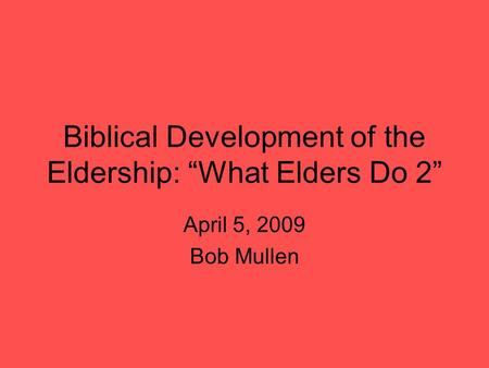 "Biblical Development of the Eldership: ""What Elders Do 2"" April 5, 2009 Bob Mullen."