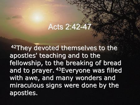 Acts 2:42-47 42 They devoted themselves to the apostles' teaching and to the fellowship, to the breaking of bread and to prayer. 43 Everyone was filled.