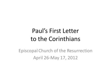 Paul's First Letter to the Corinthians Episcopal Church of the Resurrection April 26-May 17, 2012.