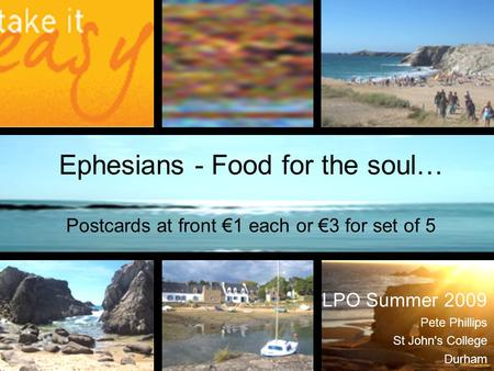 Ephesians - Food for the soul… Postcards at front €1 each or €3 for set of 5 LPO Summer 2009 Pete Phillips St John's College Durham.
