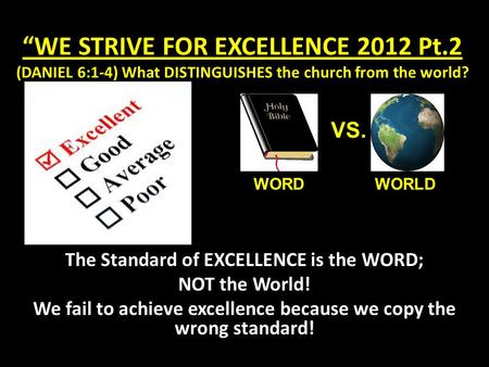 """WE STRIVE FOR EXCELLENCE 2012 Pt.2 (DANIEL 6:1-4) What DISTINGUISHES the church from the world? The Standard of EXCELLENCE is the WORD; NOT the World!"