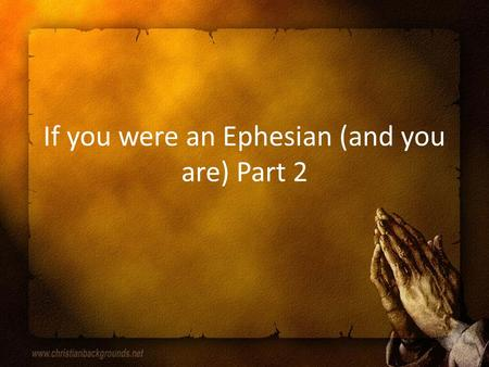 If you were an Ephesian (and you are) Part 2. Last week in review If you want to strengthen how well you love, don't even associate with sexually impure.