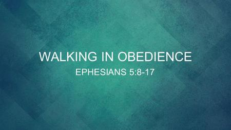WALKING IN OBEDIENCE EPHESIANS 5:8-17. 8 For you were once darkness, but now you are light in the Lord. Walk as children of light 9 (for the fruit of.