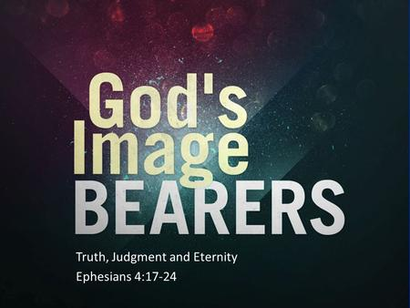 Truth, Judgment and Eternity Ephesians 4:17-24. Overview of Chapter 4:17-24 God's Image Bearers vv 17-24 – v17 Not to live like the heathen – v18 The.