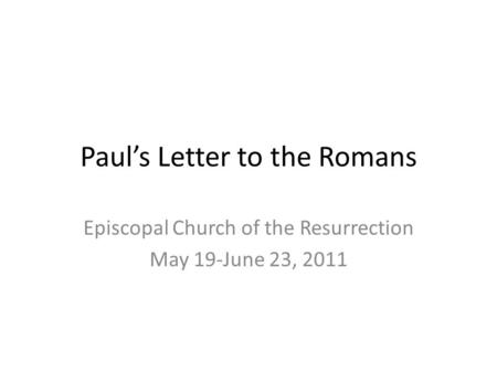 Paul's Letter to the Romans Episcopal Church of the Resurrection May 19-June 23, 2011.