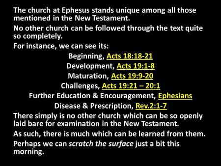 The church at Ephesus stands unique among all those mentioned in the New Testament. No other church can be followed through the text quite so completely.