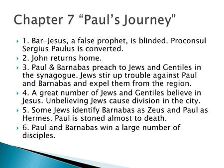  1. Bar-Jesus, a false prophet, is blinded. Proconsul Sergius Paulus is converted.  2. John returns home.  3. Paul & Barnabas preach to Jews and Gentiles.