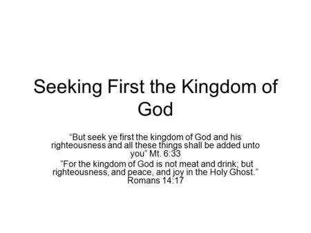 "Seeking First the Kingdom of God ""But seek ye first the kingdom of God and his righteousness and all these things shall be added unto you"" Mt. 6:33 ""For."