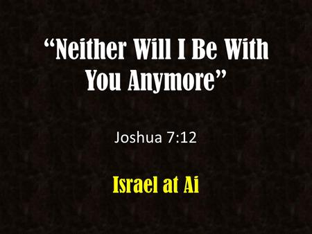 """Neither Will I Be With You Anymore"" Joshua 7:12 Israel at Ai."