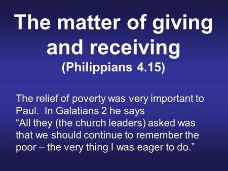 "The matter of giving and receiving (Philippians 4.15) The relief of poverty was very important to Paul. In Galatians 2 he says ""All they (the church leaders)"