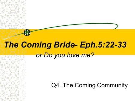 The Coming Bride- Eph.5:22-33 or Do you love me? Q4. The Coming Community.