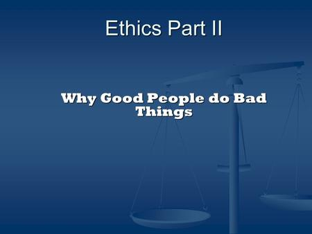 Ethics Part II Why Good People do Bad Things. OBJECTIVES To understand the motivations that can destroy careers; To recognize the influences, environmental.