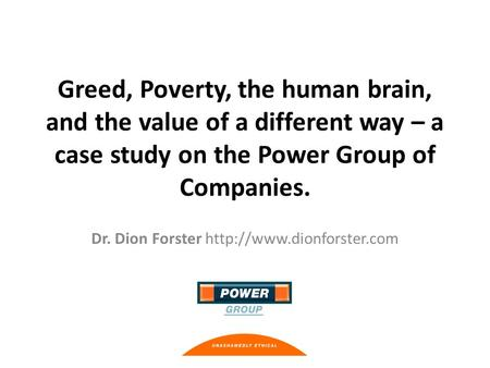 Greed, Poverty, the human brain, and the value of a different way – a case study on the Power Group of Companies. Dr. Dion Forster