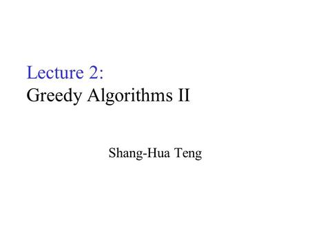 Lecture 2: Greedy Algorithms II Shang-Hua Teng Optimization Problems A problem that may have many feasible solutions. Each solution has a value In maximization.