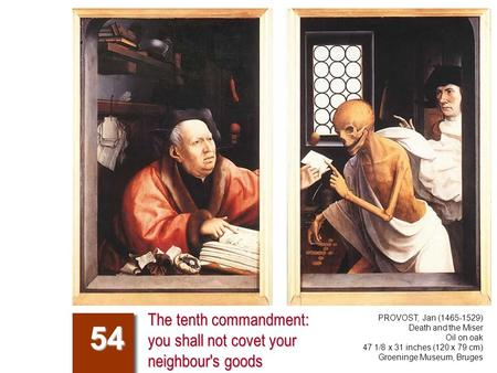 The tenth commandment: you shall not covet your neighbour's goods 54 PROVOST, Jan (1465-1529) Death and the Miser Oil on oak 47 1/8 x 31 inches (120 x.