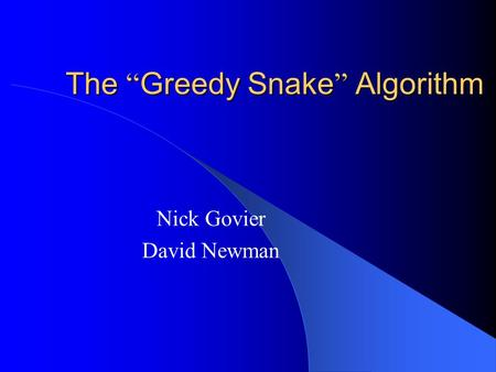 "The "" Greedy Snake "" Algorithm Nick Govier David Newman."