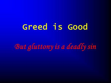 Greed is Good But gluttony is a deadly sin. What are greedy algorithms? Why they are useful Dangers of using greedy algorithms.