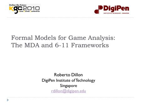 Formal Models for Game Analysis: The MDA and 6-11 Frameworks Roberto Dillon DigiPen Institute of Technology Singapore