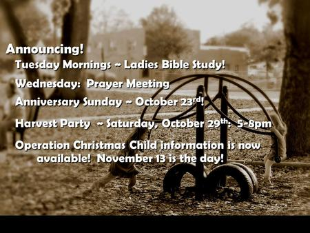 Announcing! Tuesday Mornings ~ Ladies Bible Study! Wednesday: Prayer Meeting Anniversary Sunday ~ October 23 rd ! Harvest Party ~ Saturday, October 29.