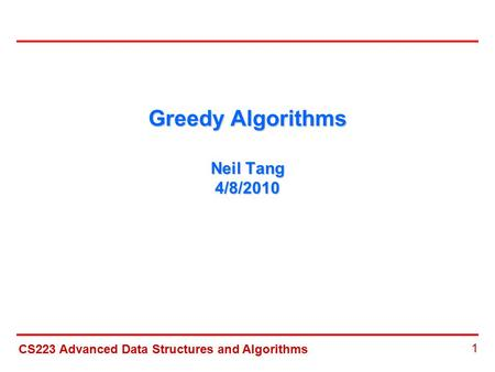 CS223 Advanced Data Structures and Algorithms 1 Greedy Algorithms Neil Tang 4/8/2010.
