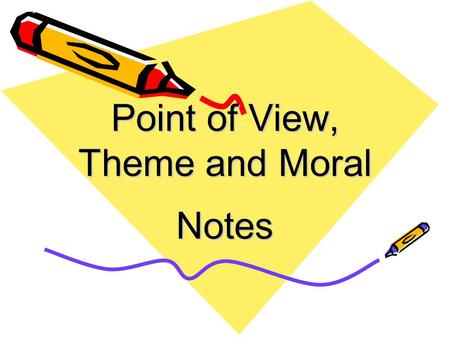 Point of View, Theme and Moral Notes. Notes on Point of View Point of View is the perspective from which the story is told. There are six main points.