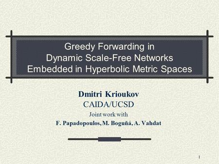 1 Greedy Forwarding in Dynamic Scale-Free Networks Embedded in Hyperbolic Metric Spaces Dmitri Krioukov CAIDA/UCSD Joint work with F. Papadopoulos, M.