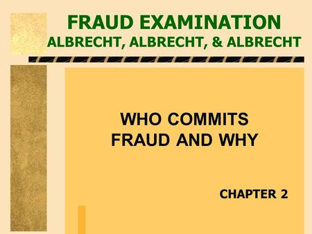 FRAUD EXAMINATION ALBRECHT, ALBRECHT, & ALBRECHT WHO COMMITS FRAUD AND WHY CHAPTER 2.