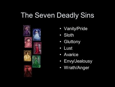 The Seven Deadly Sins Vanity/Pride Sloth Gluttony Lust Avarice Envy/Jealousy Wrath/Anger.