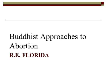 R.E. FLORIDA Buddhist Approaches to Abortion. Buddhist Ethical Principles 1. The interrelatedness of all phenomena (co- conditioned causality) 1. All.