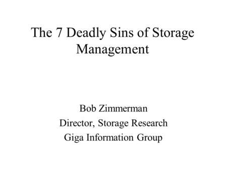 The 7 Deadly Sins of Storage Management Bob Zimmerman Director, Storage Research Giga Information Group.