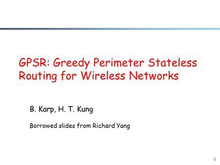 1 GPSR: Greedy Perimeter Stateless Routing for Wireless Networks B. Karp, H. T. Kung Borrowed slides from Richard Yang.
