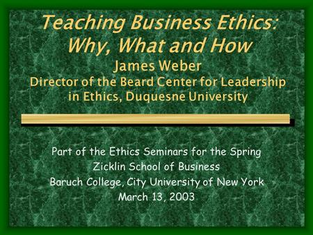 Teaching Business Ethics: Why, What and How James Weber Director of the Beard Center for Leadership in Ethics, Duquesne University Part of the Ethics Seminars.