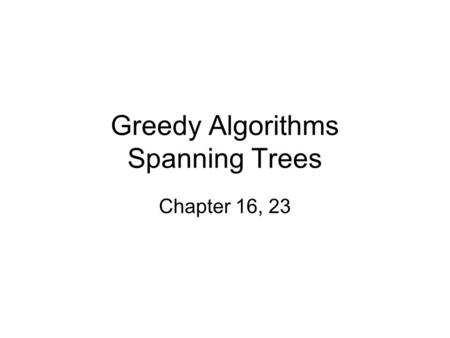 Greedy Algorithms Spanning Trees Chapter 16, 23. What makes a greedy algorithm? Feasible –Has to satisfy the problem's constraints Locally Optimal –The.