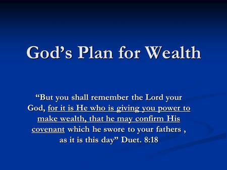 "God's Plan for Wealth ""But you shall remember the Lord your God, for it is He who is giving you power to make wealth, that he may confirm His covenant."