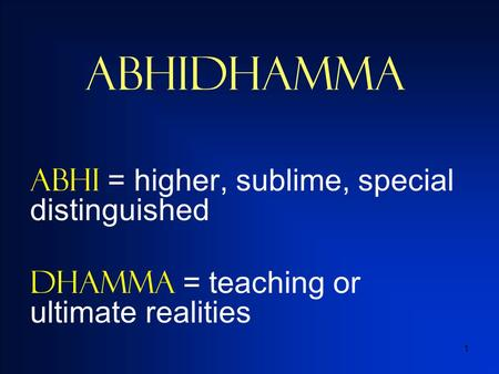 1 Abhidhamma ABHI = higher, sublime, special distinguished Dhamma = teaching or ultimate realities.