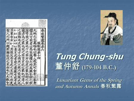 Tung Chung-shu 董仲舒 (179-104 B.C.) Luxuriant Gems of the Spring and Autumn Annals 春秋繁露 Tung Chung-shu 董仲舒 (179-104 B.C.) Luxuriant Gems of the Spring and.
