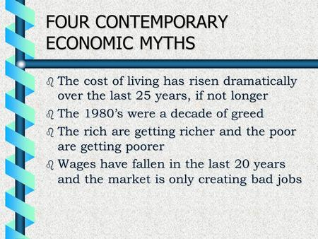 FOUR CONTEMPORARY ECONOMIC MYTHS b The cost of living has risen dramatically over the last 25 years, if not longer b The 1980's were a decade of greed.