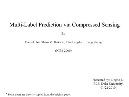 Multi-Label Prediction via Compressed Sensing By Daniel Hsu, Sham M. Kakade, John Langford, Tong Zhang (NIPS 2009) Presented by: Lingbo Li ECE, Duke University.