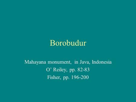 Borobudur Mahayana monument, in Java, Indonesia O' Reiley, pp. 82-83 Fisher, pp. 196-200.
