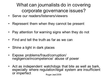 Roger Jeal 2009 What can journalists do in covering corporate governance issues? Serve our readers/listeners/viewers Represent them when they cannot be.