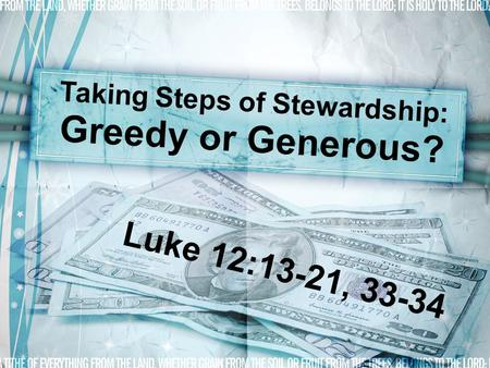 Taking Steps of Stewardship: Greedy or Generous? Luke 12:13-21, 33-34.