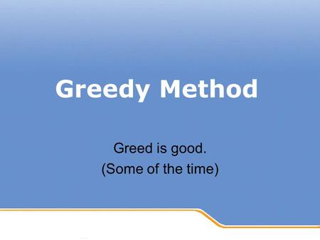 Greedy Method Greed is good. (Some of the time). General Method Makes the choice that looks the best at that moment –Example Taking a shorter route Investing.